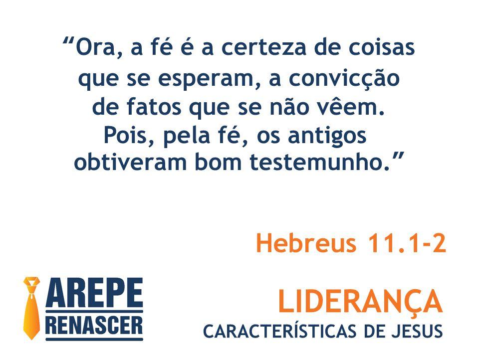 LIDERANÇA Hebreus 11.1-2 Ora, a fé é a certeza de coisas