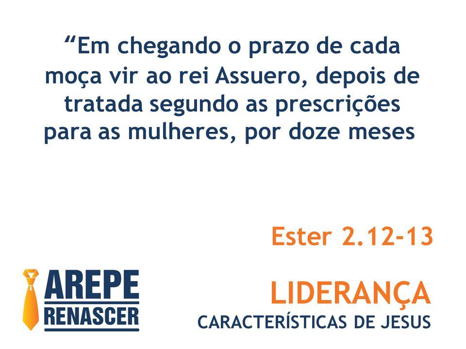 LIDERANÇA Ester 2.12-13 Em chegando o prazo de cada