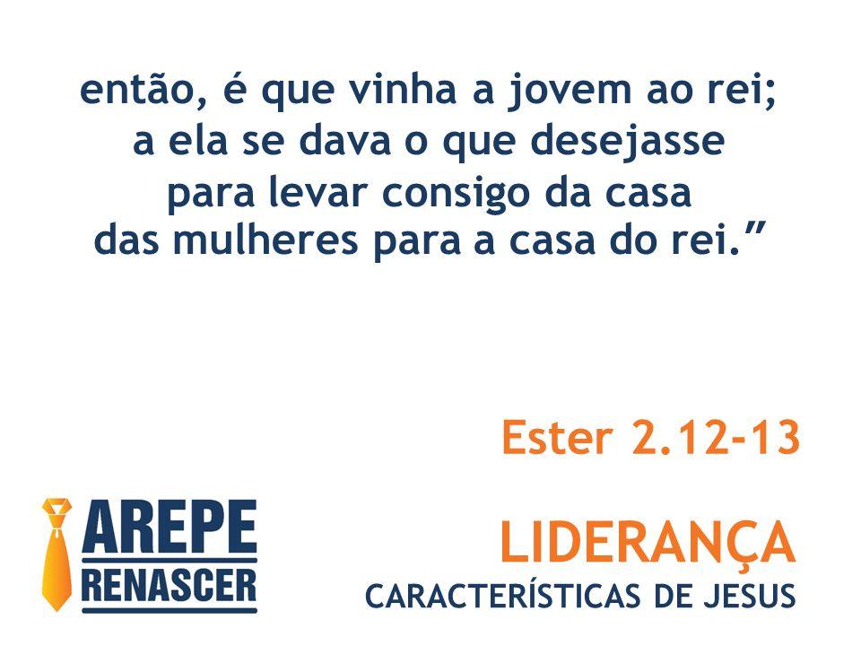 LIDERANÇA Ester 2.12-13 então, é que vinha a jovem ao rei;