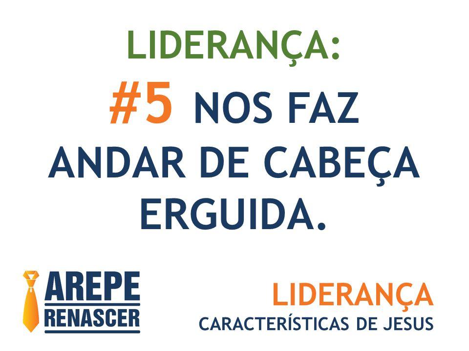 #5 NOS FAZ ANDAR DE CABEÇA ERGUIDA. LIDERANÇA: LIDERANÇA