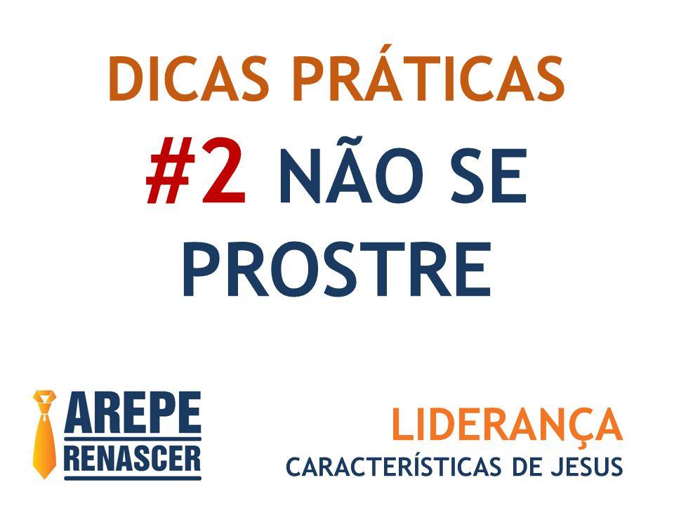 DICAS PRÁTICAS #2 NÃO SE PROSTRE LIDERANÇA CARACTERÍSTICAS DE JESUS
