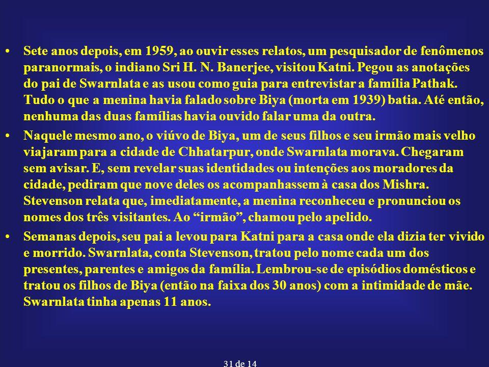 Sete anos depois, em 1959, ao ouvir esses relatos, um pesquisador de fenômenos paranormais, o indiano Sri H. N. Banerjee, visitou Katni. Pegou as anotações do pai de Swarnlata e as usou como guia para entrevistar a família Pathak. Tudo o que a menina havia falado sobre Biya (morta em 1939) batia. Até então, nenhuma das duas famílias havia ouvido falar uma da outra.