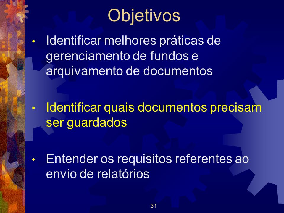Objetivos Identificar melhores práticas de gerenciamento de fundos e arquivamento de documentos. Identificar quais documentos precisam ser guardados.