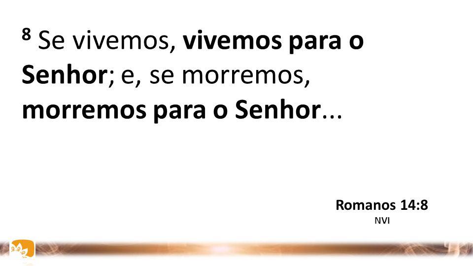 8 Se vivemos, vivemos para o Senhor; e, se morremos, morremos para o Senhor...