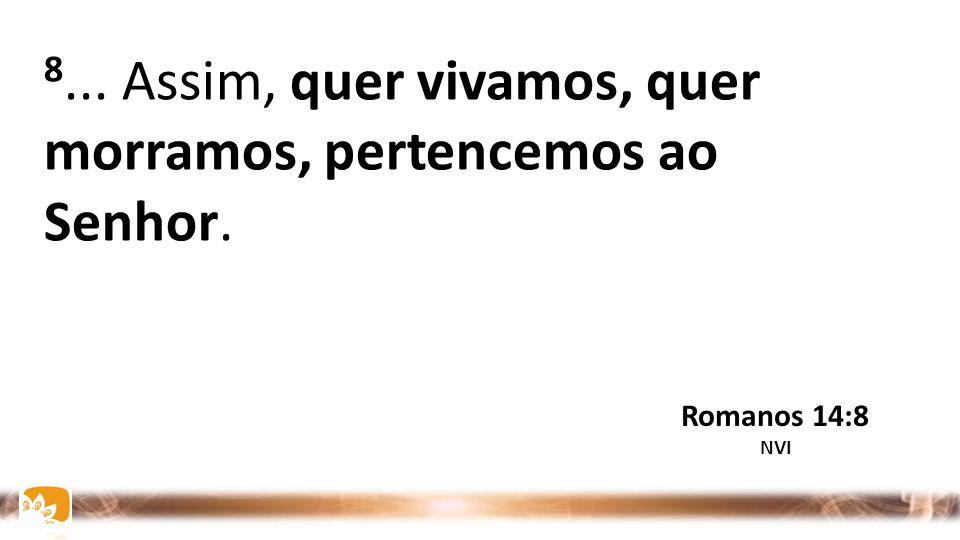 8... Assim, quer vivamos, quer morramos, pertencemos ao Senhor.