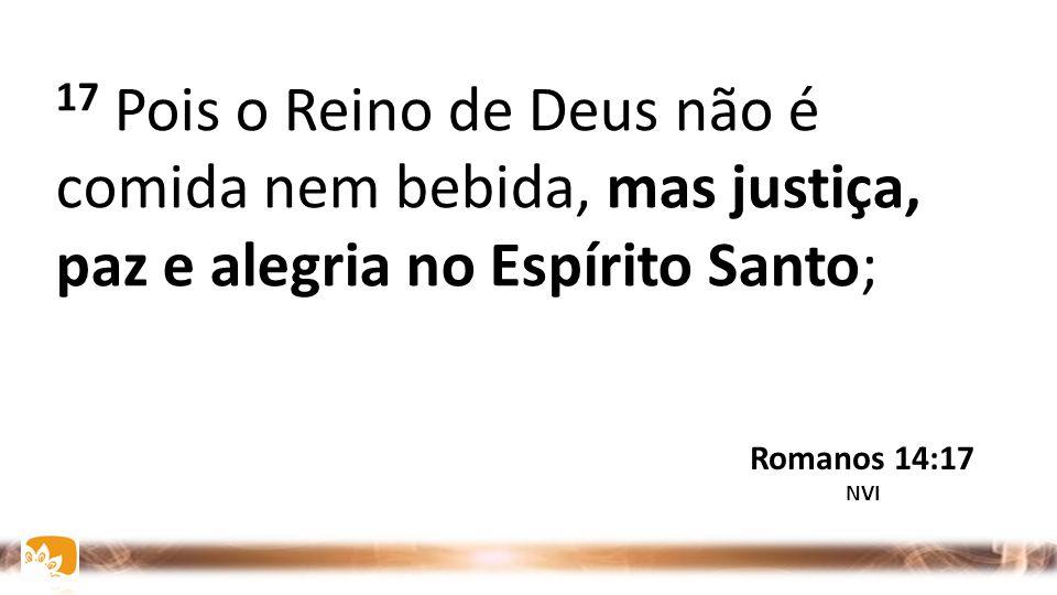 17 Pois o Reino de Deus não é comida nem bebida, mas justiça, paz e alegria no Espírito Santo;