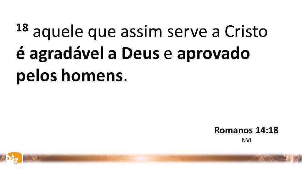 18 aquele que assim serve a Cristo é agradável a Deus e aprovado pelos homens.