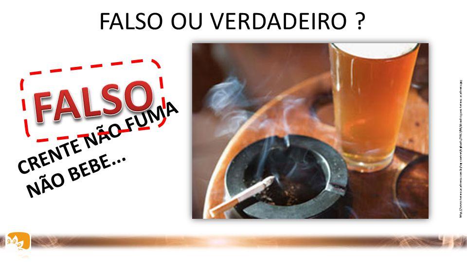 FALSO FALSO OU VERDADEIRO CRENTE NÃO FUMA NÃO BEBE... INTRODUÇÃO