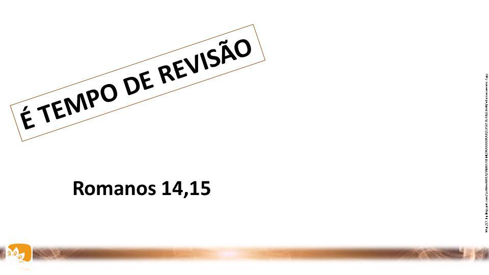 É TEMPO DE REVISÃO Romanos 14,15