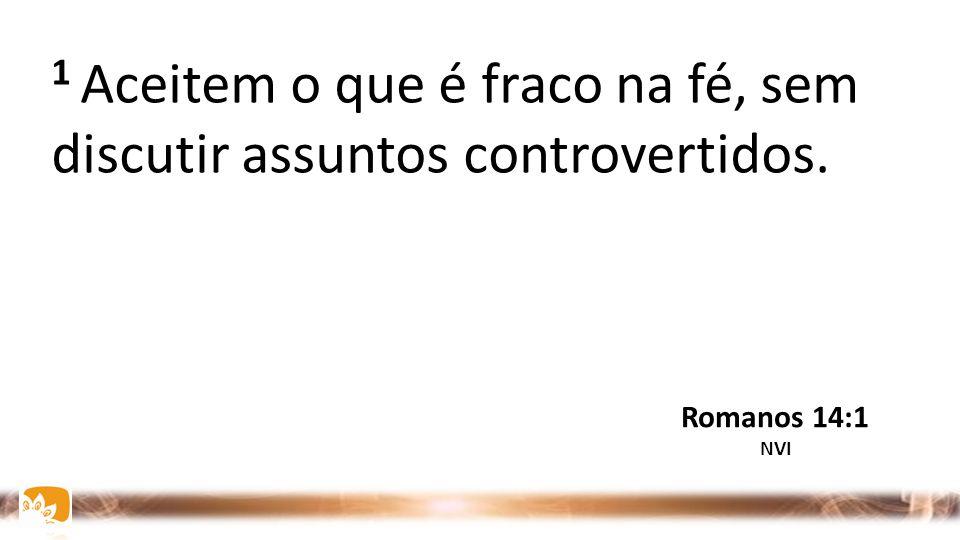 1 Aceitem o que é fraco na fé, sem discutir assuntos controvertidos.
