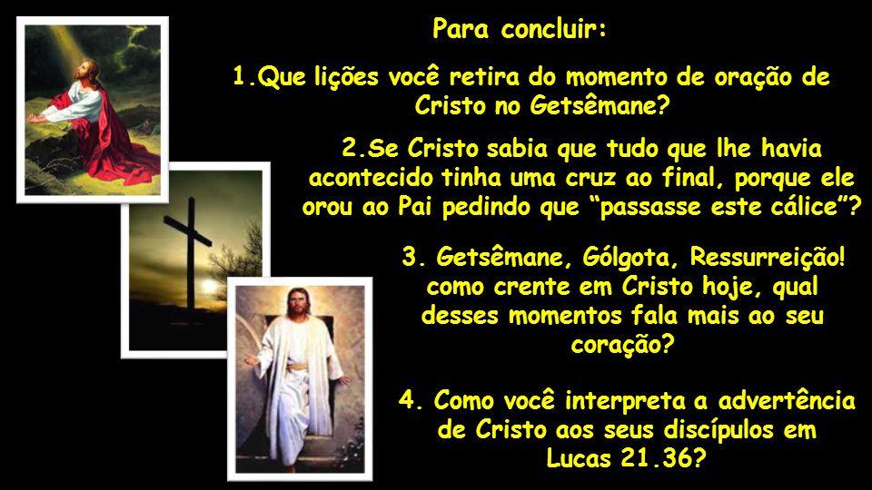 Para concluir: 1.Que lições você retira do momento de oração de Cristo no Getsêmane 2.Se Cristo sabia que tudo que lhe havia.