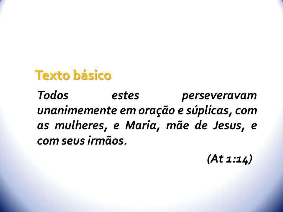 Texto básico Todos estes perseveravam unanimemente em oração e súplicas, com as mulheres, e Maria, mãe de Jesus, e com seus irmãos.
