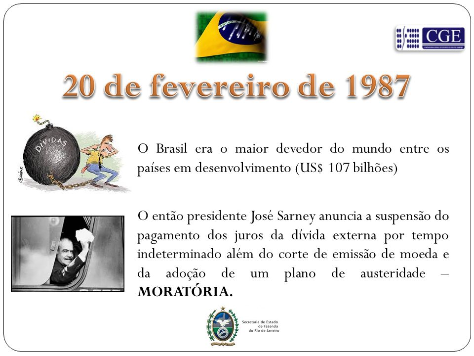 20 de fevereiro de 1987 O Brasil era o maior devedor do mundo entre os países em desenvolvimento (US$ 107 bilhões)