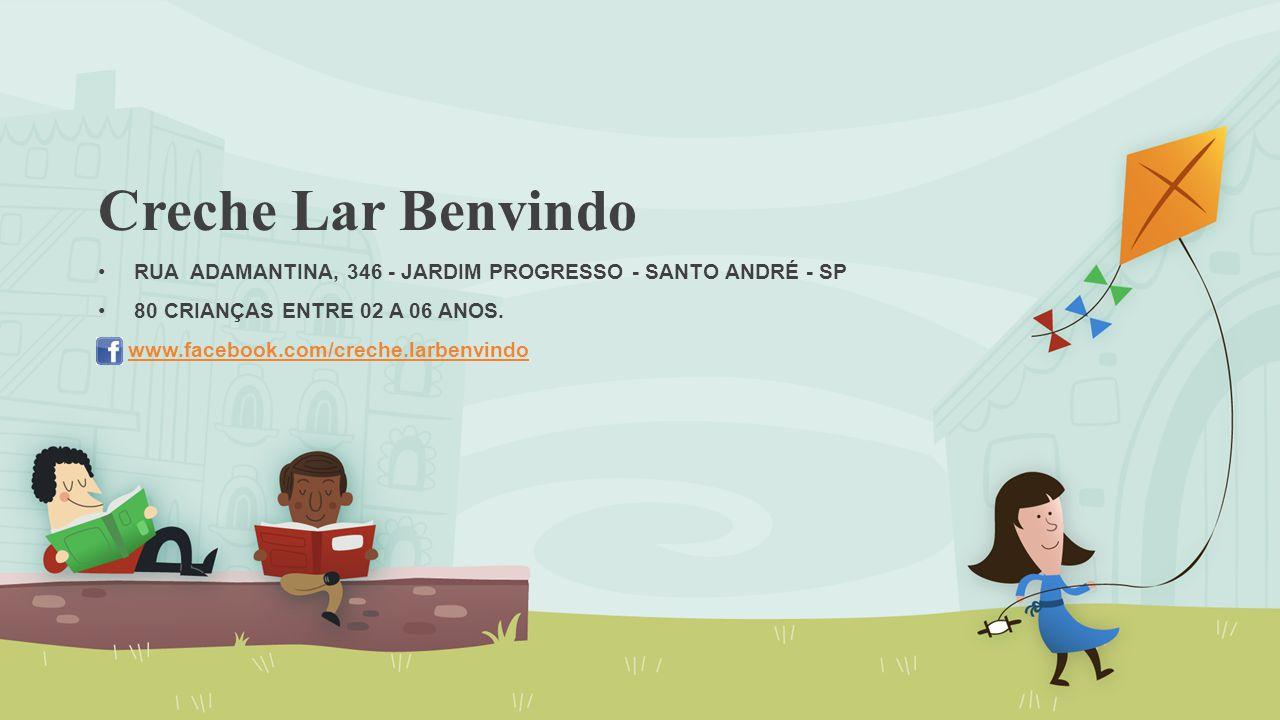 Creche Lar Benvindo RUA ADAMANTINA, 346 - JARDIM PROGRESSO - SANTO ANDRÉ - SP. 80 CRIANÇAS ENTRE 02 a 06 ANOS.