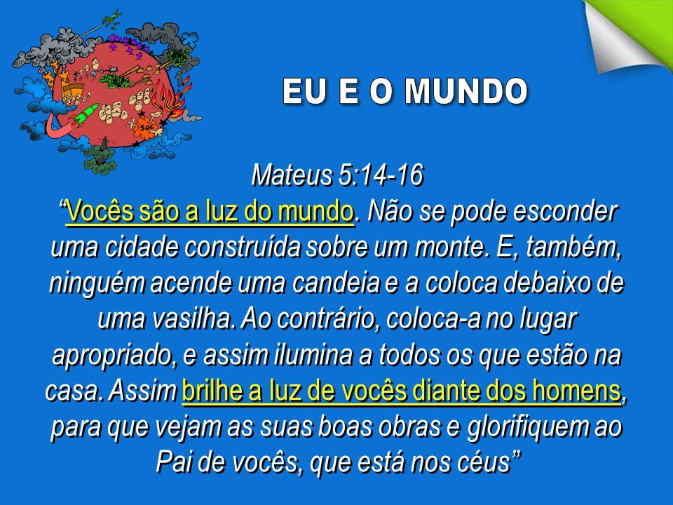 EU E O MUNDO Mateus 5:14-16.