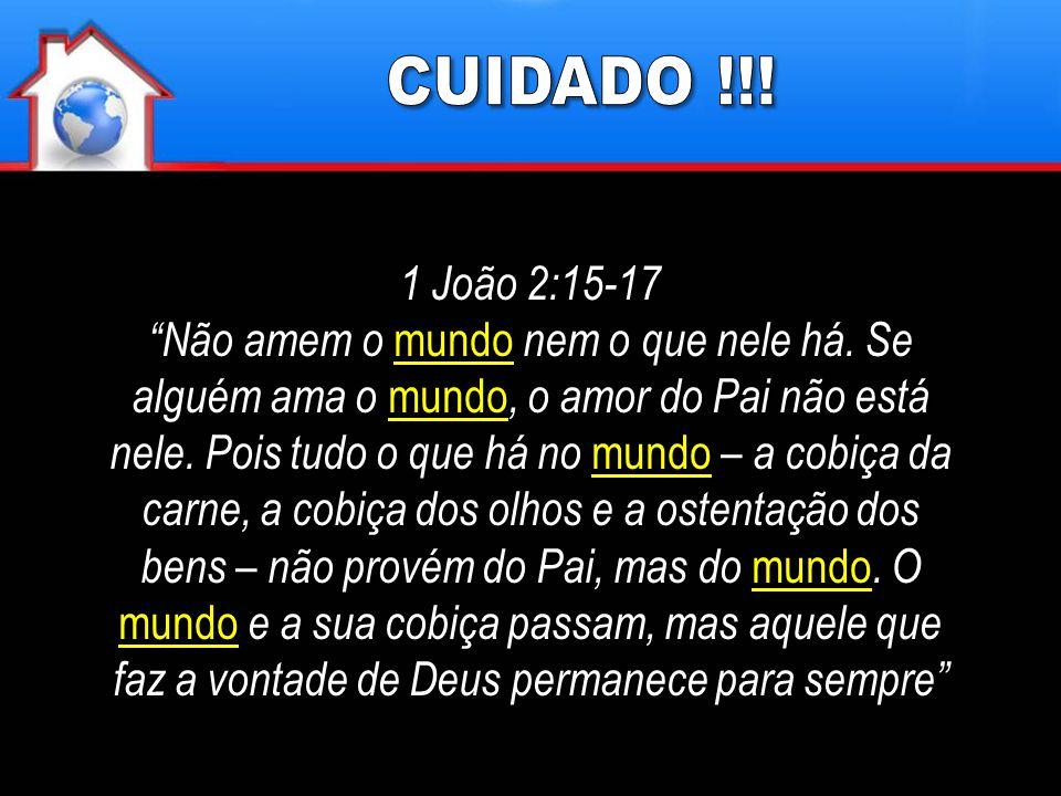 CUIDADO !!! 1 João 2:15-17.