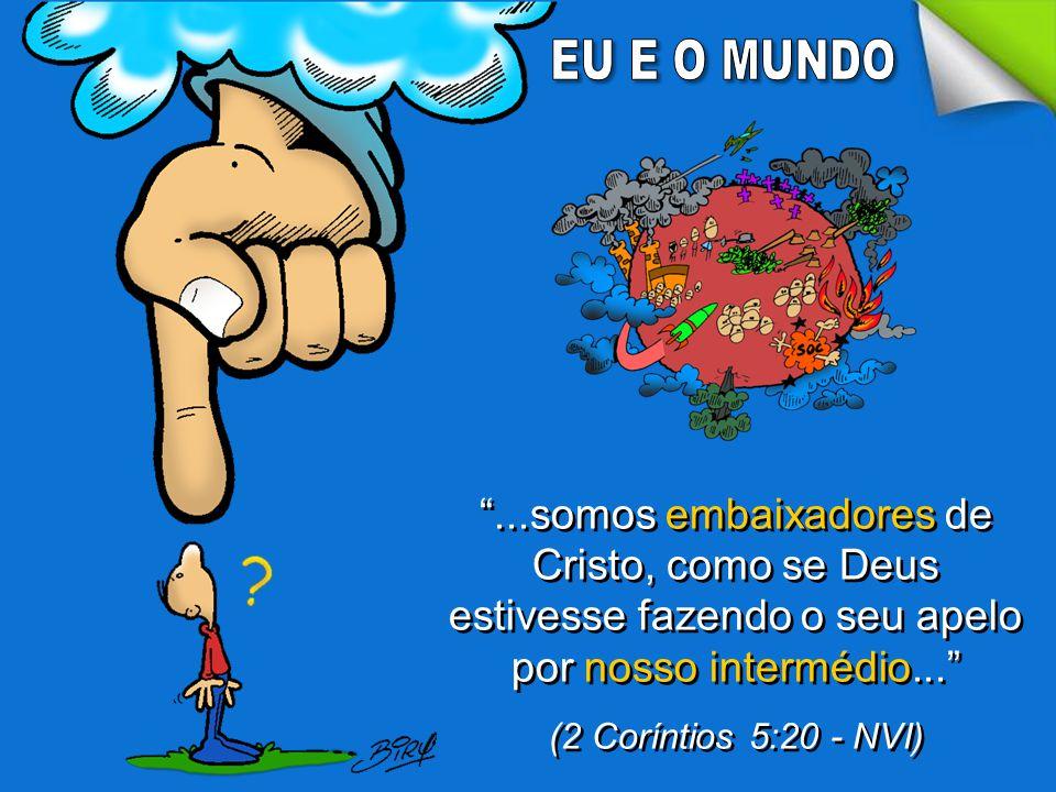 EU E O MUNDO ...somos embaixadores de Cristo, como se Deus estivesse fazendo o seu apelo por nosso intermédio...