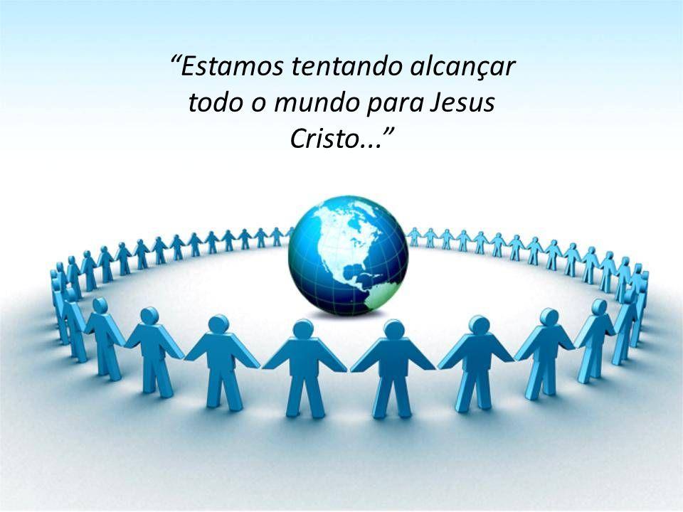 Estamos tentando alcançar todo o mundo para Jesus Cristo...