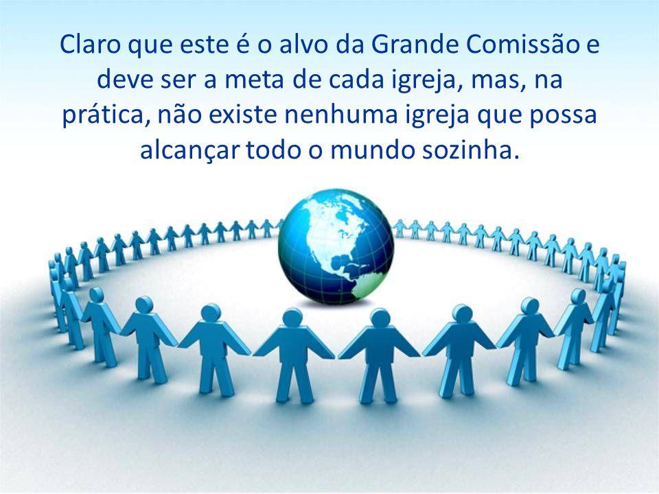 Claro que este é o alvo da Grande Comissão e deve ser a meta de cada igreja, mas, na prática, não existe nenhuma igreja que possa alcançar todo o mundo sozinha.