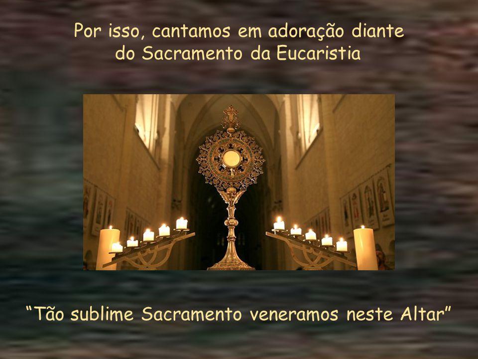 Por isso, cantamos em adoração diante do Sacramento da Eucaristia