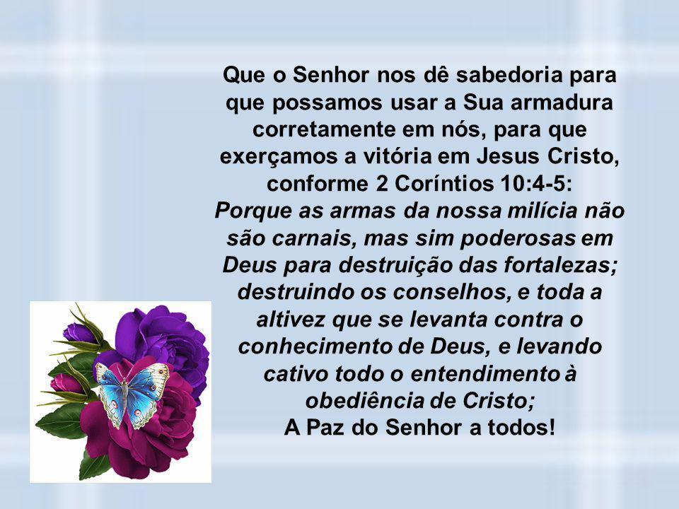 Que o Senhor nos dê sabedoria para que possamos usar a Sua armadura corretamente em nós, para que exerçamos a vitória em Jesus Cristo, conforme 2 Coríntios 10:4-5: