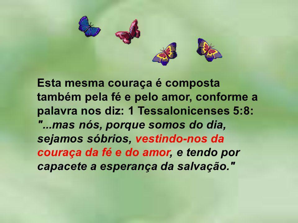 Esta mesma couraça é composta também pela fé e pelo amor, conforme a palavra nos diz: 1 Tessalonicenses 5:8: