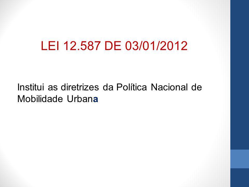 LEI 12.587 DE 03/01/2012 Institui as diretrizes da Política Nacional de Mobilidade Urbana