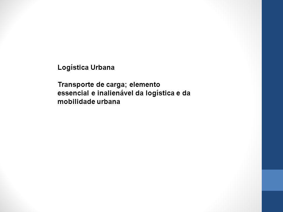 Logística Urbana Transporte de carga; elemento essencial e inalienável da logística e da mobilidade urbana.