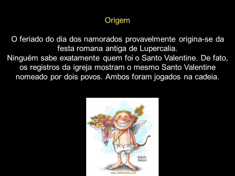 Origem O feriado do dia dos namorados provavelmente origina-se da festa romana antiga de Lupercalia.