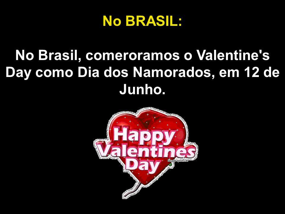 No BRASIL: No Brasil, comeroramos o Valentine s Day como Dia dos Namorados, em 12 de Junho.