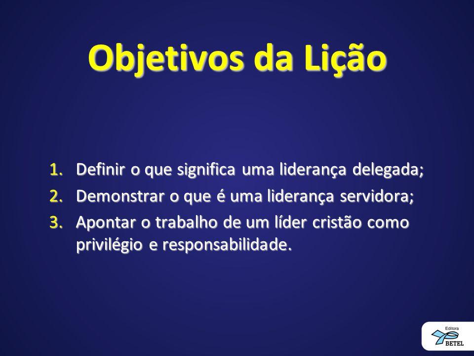 Objetivos da Lição Definir o que significa uma liderança delegada;