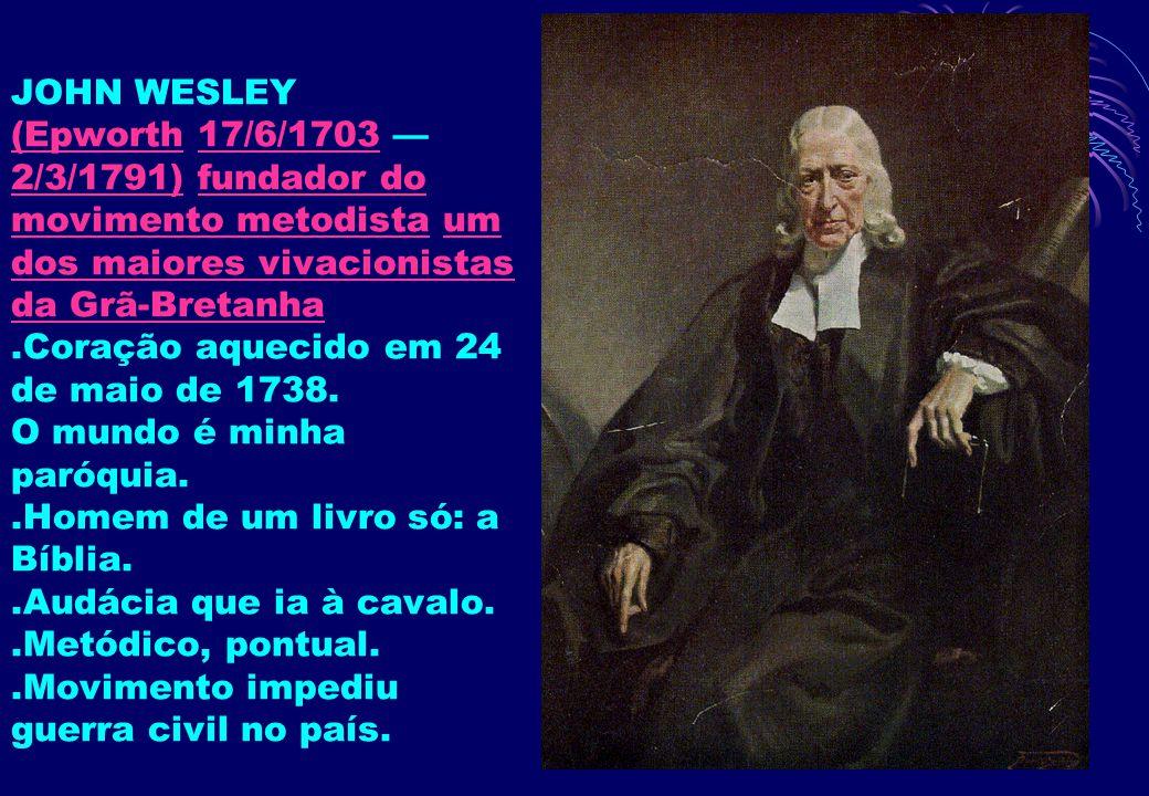 JOHN WESLEY (Epworth 17/6/1703 — 2/3/1791) fundador do movimento metodista um dos maiores vivacionistas da Grã-Bretanha .Coração aquecido em 24 de maio de 1738.