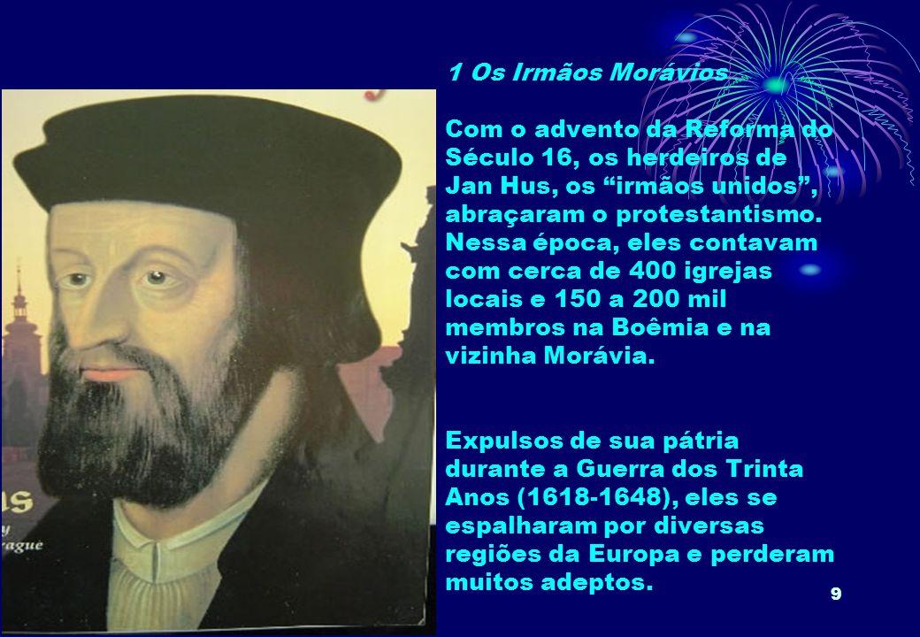 1 Os Irmãos Morávios Com o advento da Reforma do Século 16, os herdeiros de Jan Hus, os irmãos unidos , abraçaram o protestantismo.