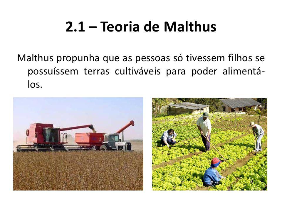 2.1 – Teoria de Malthus Malthus propunha que as pessoas só tivessem filhos se possuíssem terras cultiváveis para poder alimentá-los.