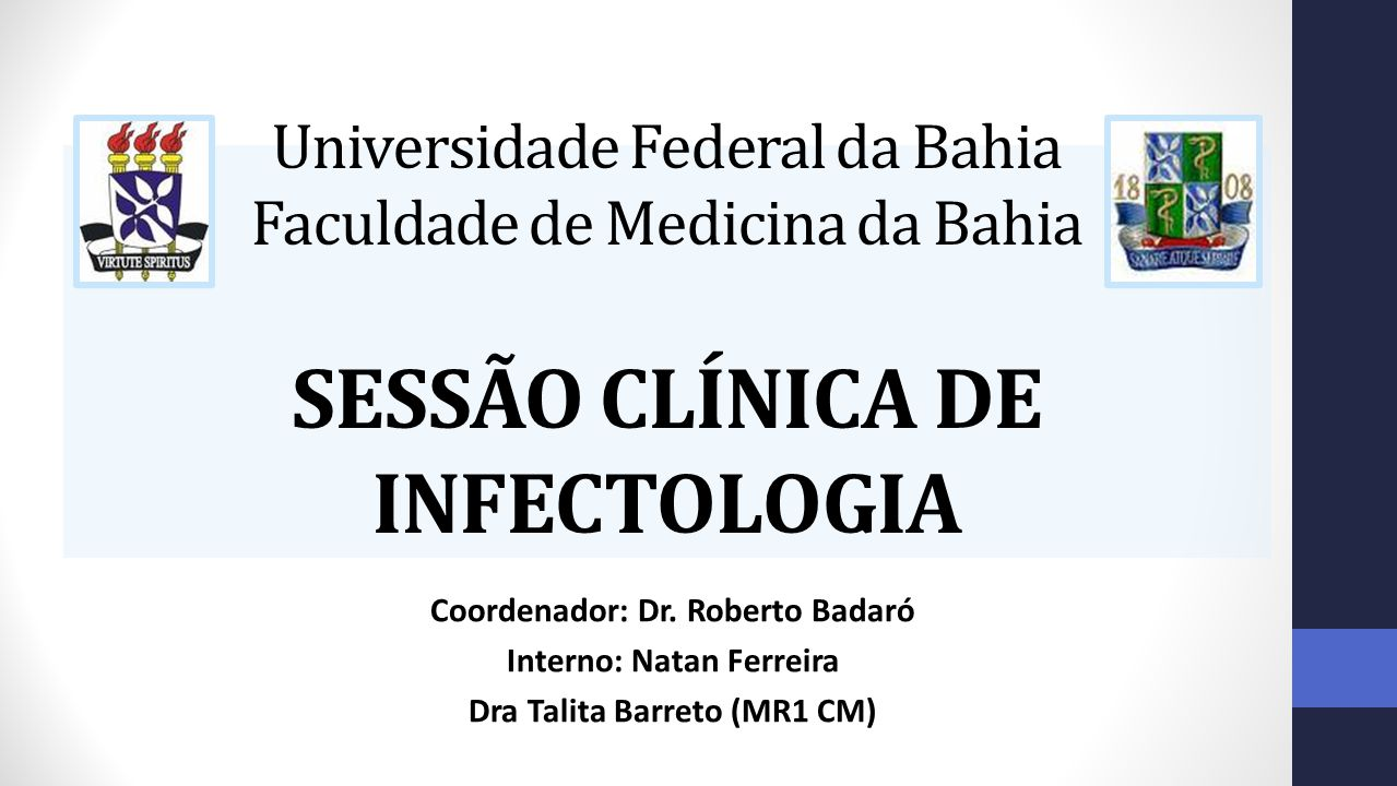 Universidade Federal da Bahia Faculdade de Medicina da Bahia SESSÃO CLÍNICA DE INFECTOLOGIA