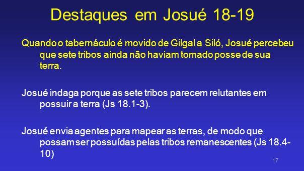 Destaques em Josué 18-19 Quando o tabernáculo é movido de Gilgal a Siló, Josué percebeu que sete tribos ainda não haviam tomado posse de sua terra.