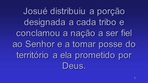 Josué distribuiu a porção designada a cada tribo e conclamou a nação a ser fiel ao Senhor e a tomar posse do território a ela prometido por Deus.