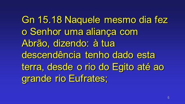 Gn 15.18 Naquele mesmo dia fez o Senhor uma aliança com Abrão, dizendo: à tua descendência tenho dado esta terra, desde o rio do Egito até ao grande rio Eufrates;