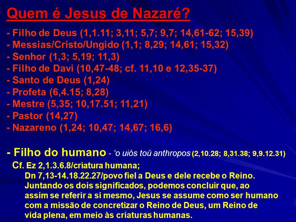 Quem é Jesus de Nazaré - Filho de Deus (1,1.11; 3,11; 5,7; 9,7; 14,61-62; 15,39) - Messias/Cristo/Ungido (1,1; 8,29; 14,61; 15,32)