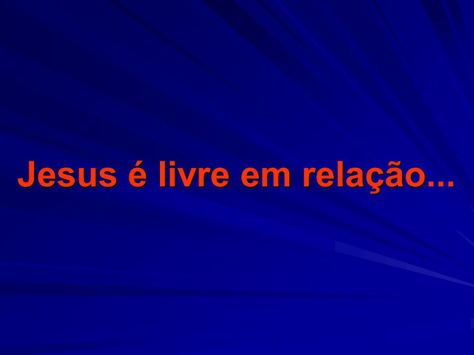 Jesus é livre em relação...