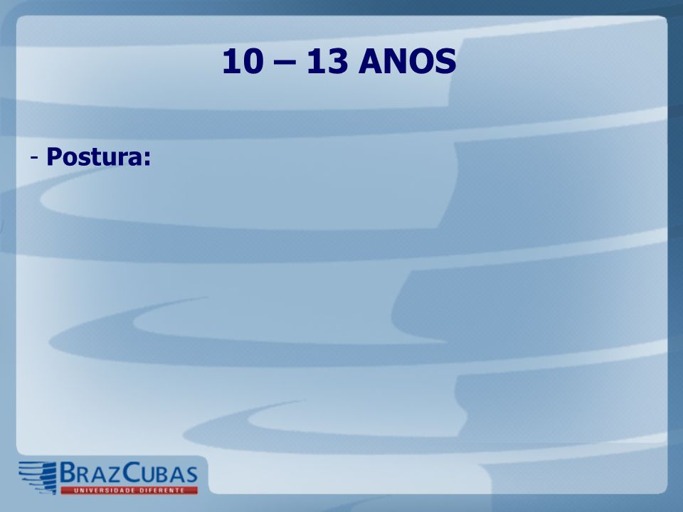 10 – 13 ANOS Postura: