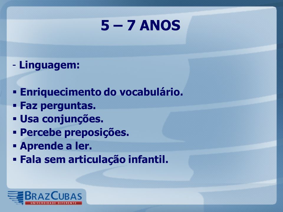 5 – 7 ANOS Linguagem: Enriquecimento do vocabulário. Faz perguntas.