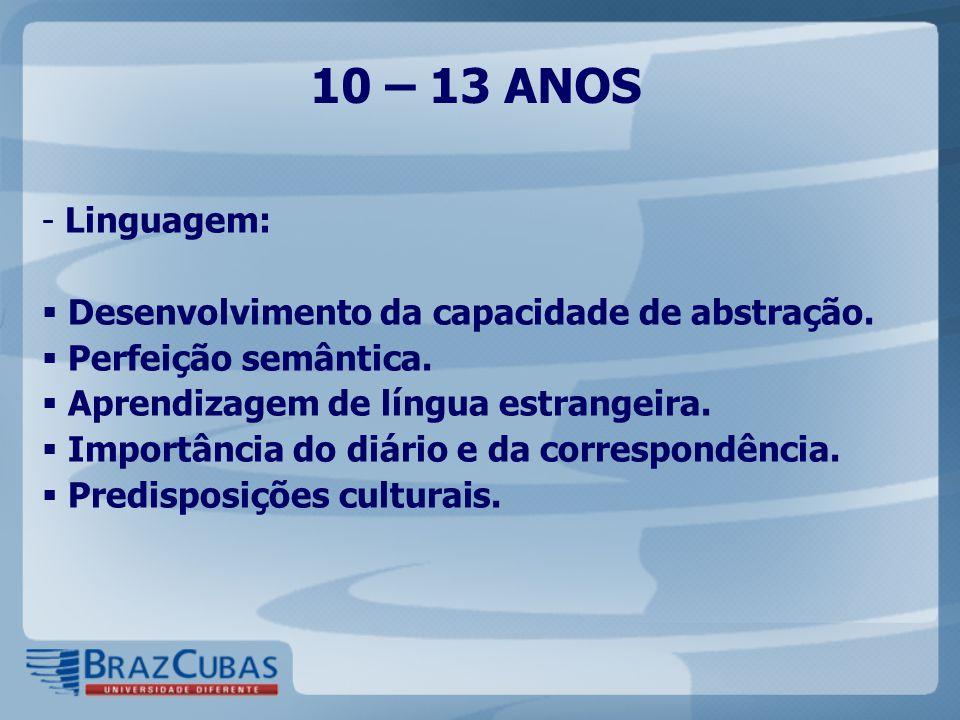 10 – 13 ANOS Linguagem: Desenvolvimento da capacidade de abstração.