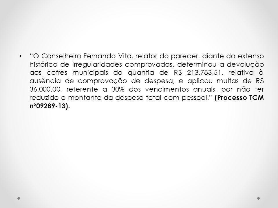 O Conselheiro Fernando Vita, relator do parecer, diante do extenso histórico de irregularidades comprovadas, determinou a devolução aos cofres municipais da quantia de R$ 213.783,51, relativa à ausência de comprovação de despesa, e aplicou multas de R$ 36.000,00, referente a 30% dos vencimentos anuais, por não ter reduzido o montante da despesa total com pessoal. (Processo TCM nº09289-13).