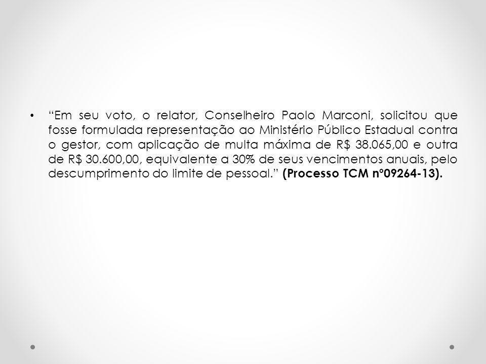 Em seu voto, o relator, Conselheiro Paolo Marconi, solicitou que fosse formulada representação ao Ministério Público Estadual contra o gestor, com aplicação de multa máxima de R$ 38.065,00 e outra de R$ 30.600,00, equivalente a 30% de seus vencimentos anuais, pelo descumprimento do limite de pessoal. (Processo TCM nº09264-13).