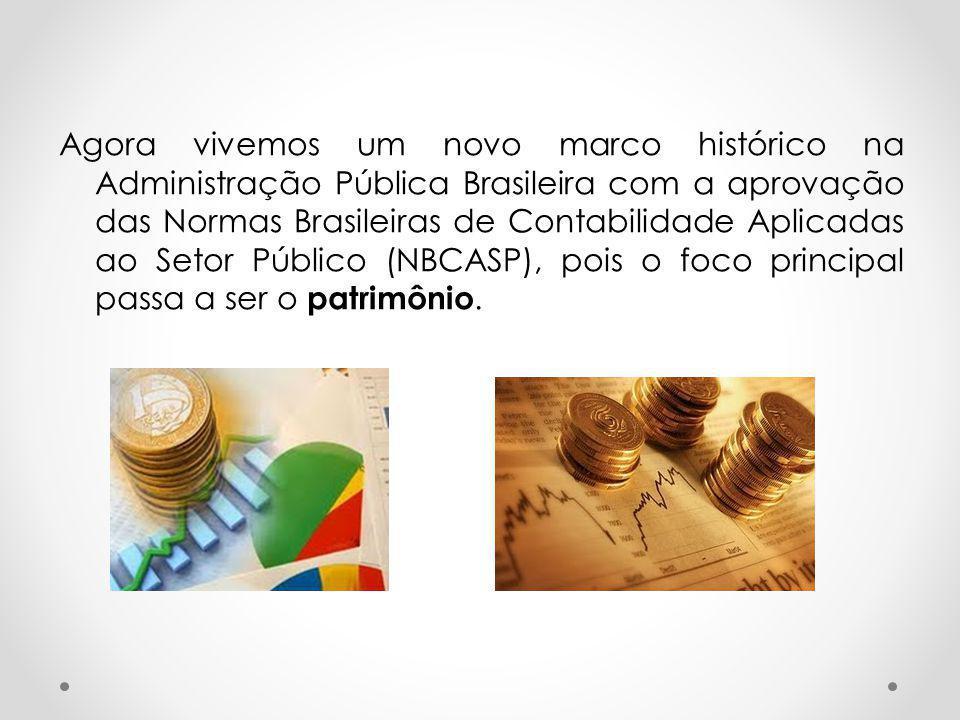Agora vivemos um novo marco histórico na Administração Pública Brasileira com a aprovação das Normas Brasileiras de Contabilidade Aplicadas ao Setor Público (NBCASP), pois o foco principal passa a ser o patrimônio.