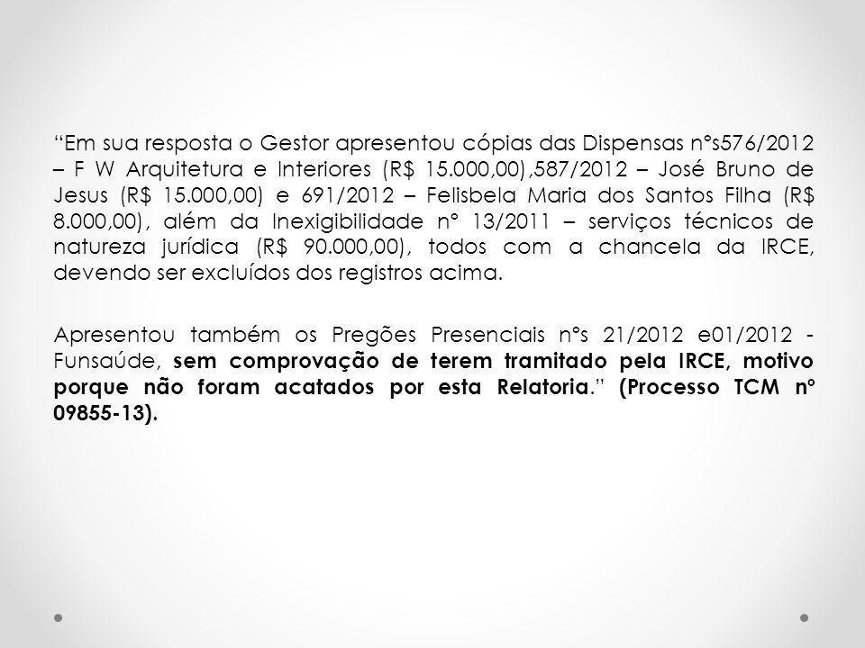 Em sua resposta o Gestor apresentou cópias das Dispensas nºs576/2012 – F W Arquitetura e Interiores (R$ 15.000,00),587/2012 – José Bruno de Jesus (R$ 15.000,00) e 691/2012 – Felisbela Maria dos Santos Filha (R$ 8.000,00), além da Inexigibilidade nº 13/2011 – serviços técnicos de natureza jurídica (R$ 90.000,00), todos com a chancela da IRCE, devendo ser excluídos dos registros acima.