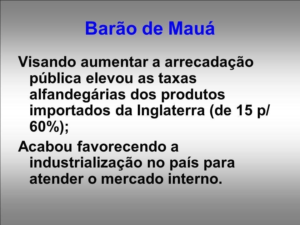 Barão de Mauá Visando aumentar a arrecadação pública elevou as taxas alfandegárias dos produtos importados da Inglaterra (de 15 p/ 60%);