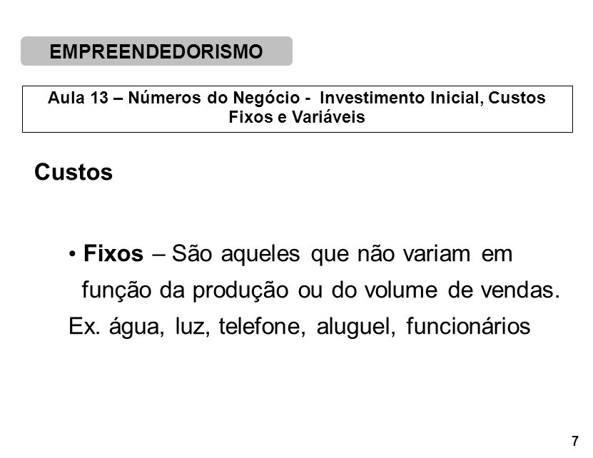 Custos Fixos – São aqueles que não variam em. função da produção ou do volume de vendas.