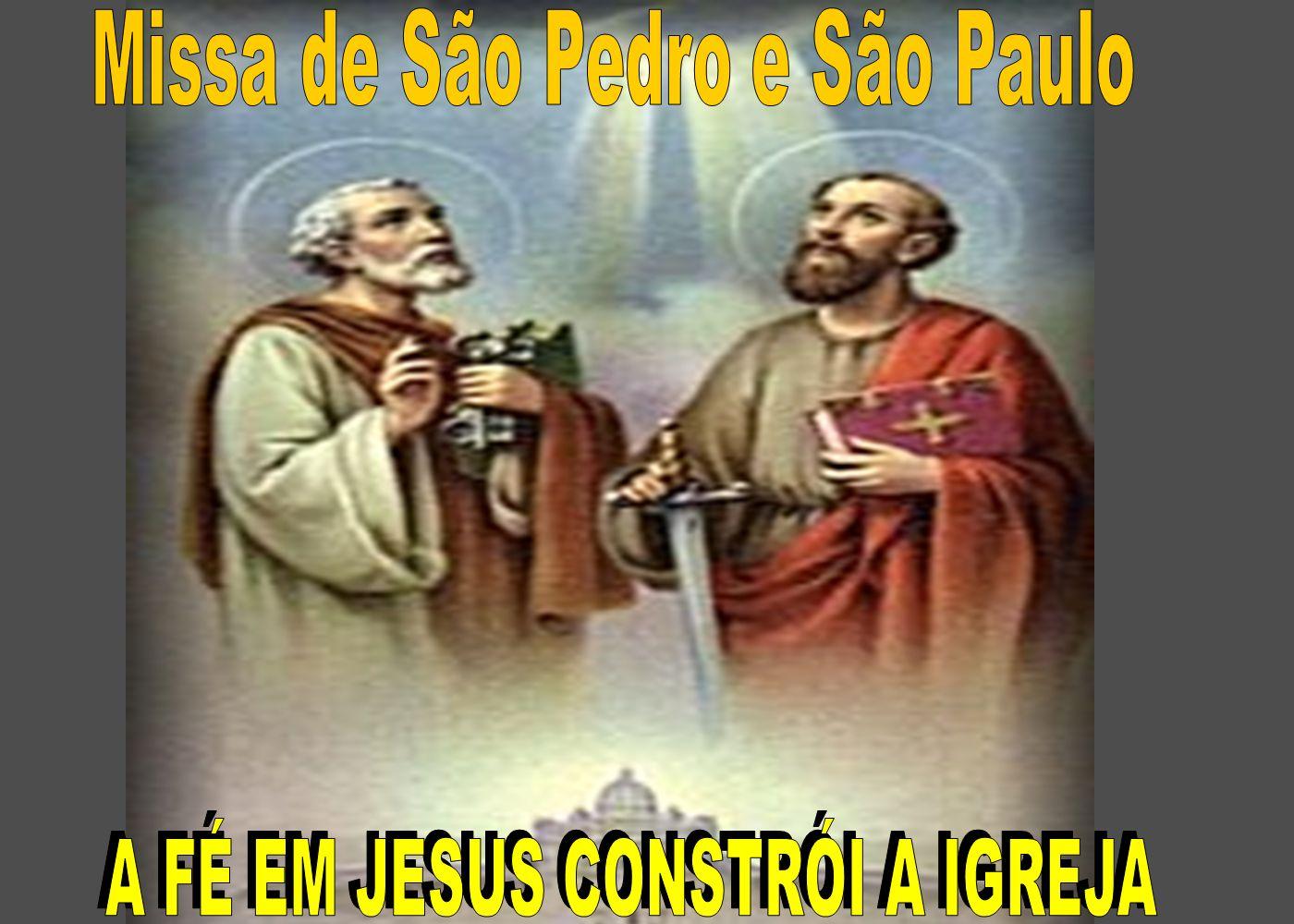 Missa de São Pedro e São Paulo A FÉ EM JESUS CONSTRÓI A IGREJA
